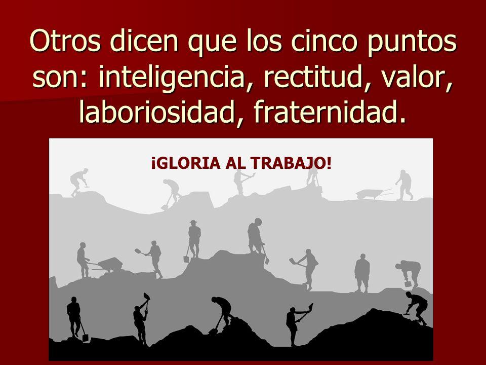 Otros dicen que los cinco puntos son: inteligencia, rectitud, valor, laboriosidad, fraternidad. ¡GLORIA AL TRABAJO!