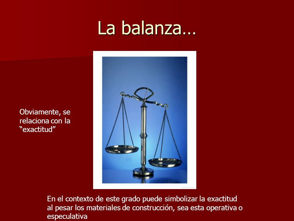 La balanza… Obviamente, se relaciona con la exactitud En el contexto de este grado puede simbolizar la exactitud al pesar los materiales de construcci
