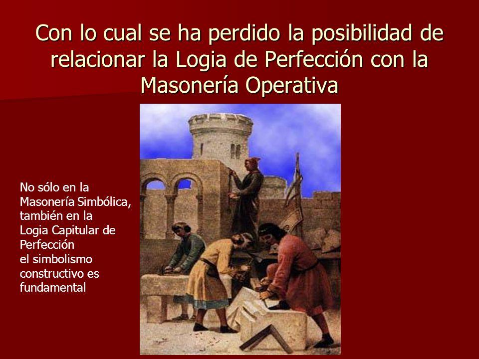Con lo cual se ha perdido la posibilidad de relacionar la Logia de Perfección con la Masonería Operativa No sólo en la Masonería Simbólica, también en