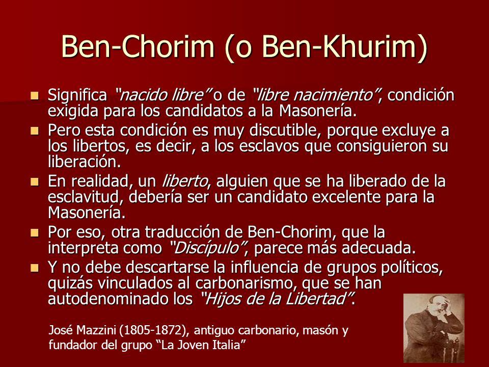 Ben-Chorim (o Ben-Khurim) Significa nacido libre o de libre nacimiento, condición exigida para los candidatos a la Masonería. Significa nacido libre o