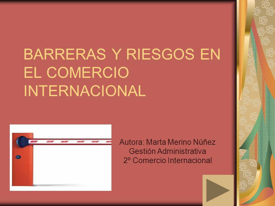 BARRERAS Y RIESGOS EN EL COMERCIO INTERNACIONAL Autora: Marta Merino Núñez Gestión Administrativa 2º Comercio Internacional