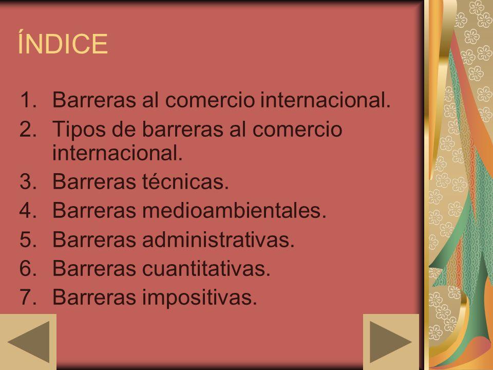 ÍNDICE 1.Barreras al comercio internacional. 2.Tipos de barreras al comercio internacional. 3.Barreras técnicas. 4.Barreras medioambientales. 5.Barrer