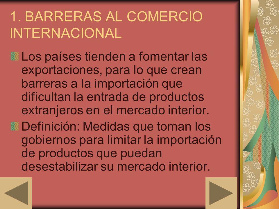 1. BARRERAS AL COMERCIO INTERNACIONAL Los países tienden a fomentar las exportaciones, para lo que crean barreras a la importación que dificultan la e