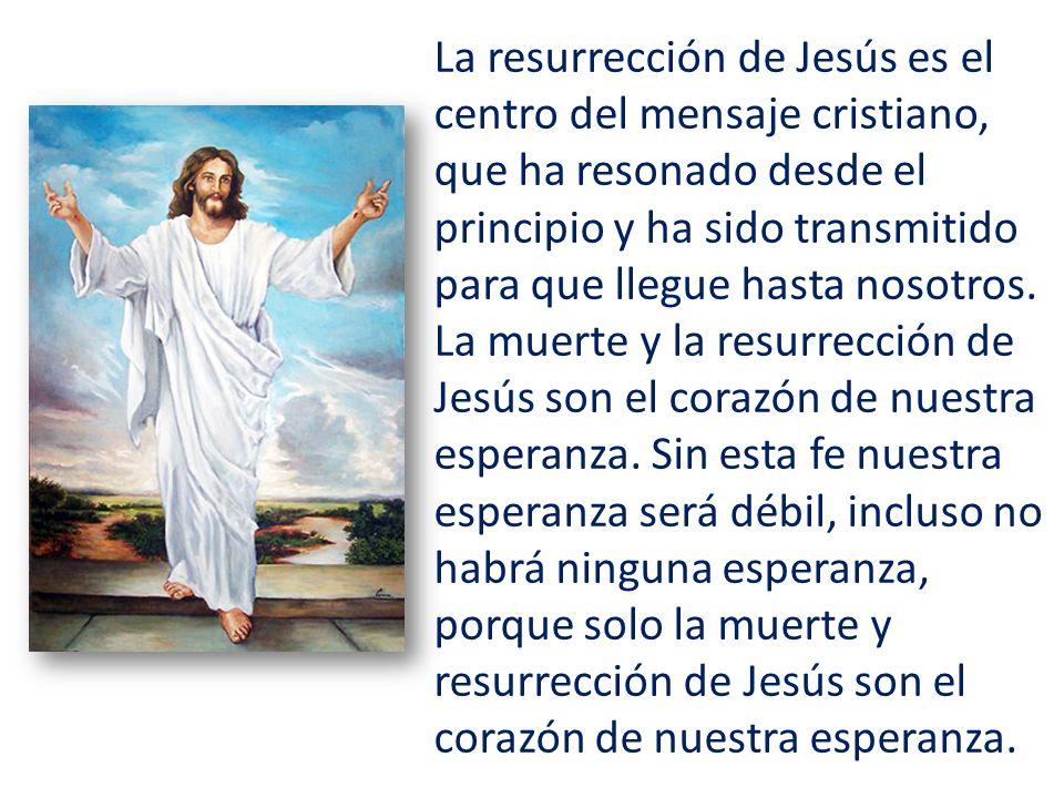 La resurrección de Jesús es el centro del mensaje cristiano, que ha resonado desde el principio y ha sido transmitido para que llegue hasta nosotros.