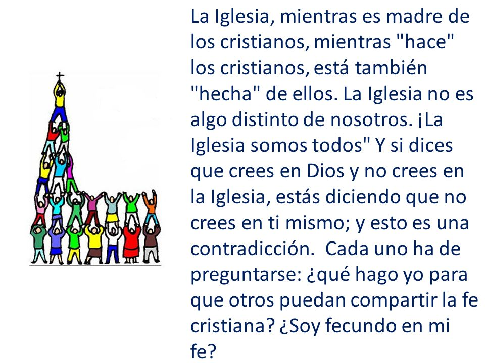 La Iglesia, mientras es madre de los cristianos, mientras hace los cristianos, está también hecha de ellos.