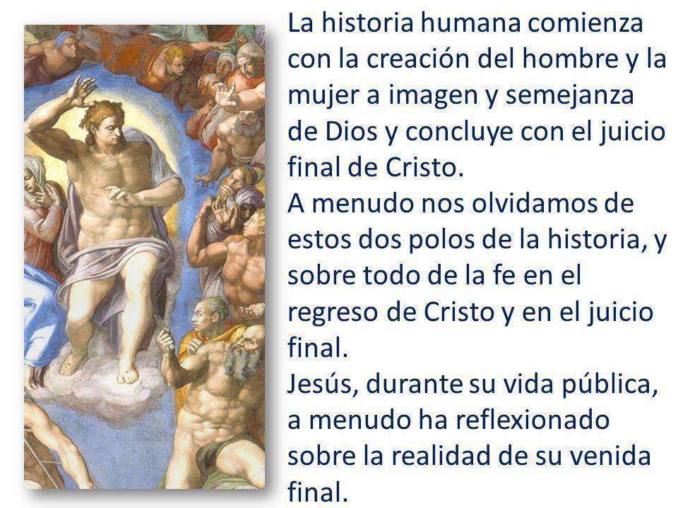 La historia humana comienza con la creación del hombre y la mujer a imagen y semejanza de Dios y concluye con el juicio final de Cristo.