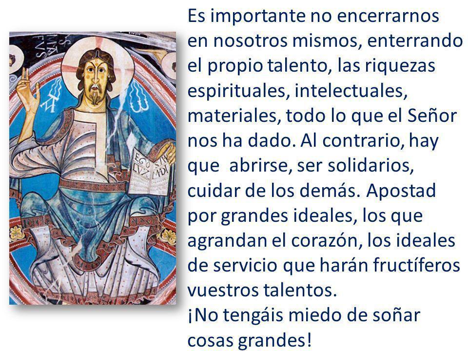 Es importante no encerrarnos en nosotros mismos, enterrando el propio talento, las riquezas espirituales, intelectuales, materiales, todo lo que el Señor nos ha dado.