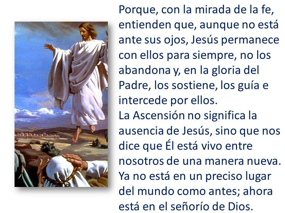 Porque, con la mirada de la fe, entienden que, aunque no está ante sus ojos, Jesús permanece con ellos para siempre, no los abandona y, en la gloria del Padre, los sostiene, los guía e intercede por ellos.