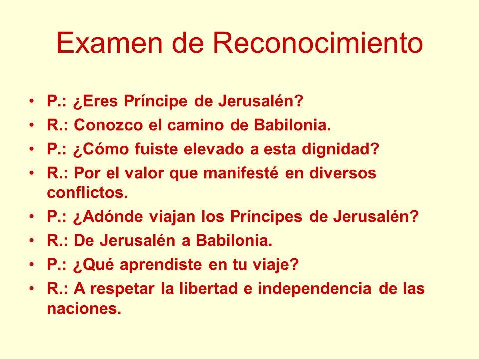 Examen de Reconocimiento P.: ¿Eres Príncipe de Jerusalén? R.: Conozco el camino de Babilonia. P.: ¿Cómo fuiste elevado a esta dignidad? R.: Por el val