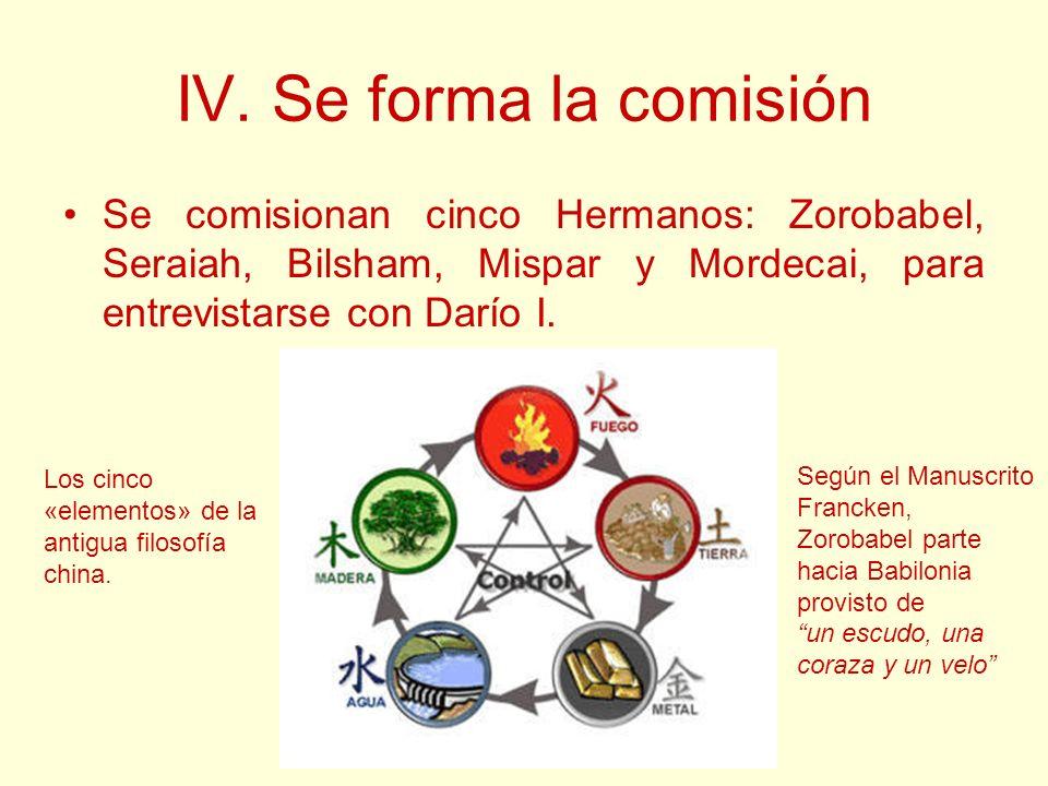 IV. Se forma la comisión Se comisionan cinco Hermanos: Zorobabel, Seraiah, Bilsham, Mispar y Mordecai, para entrevistarse con Darío I. Los cinco «elem