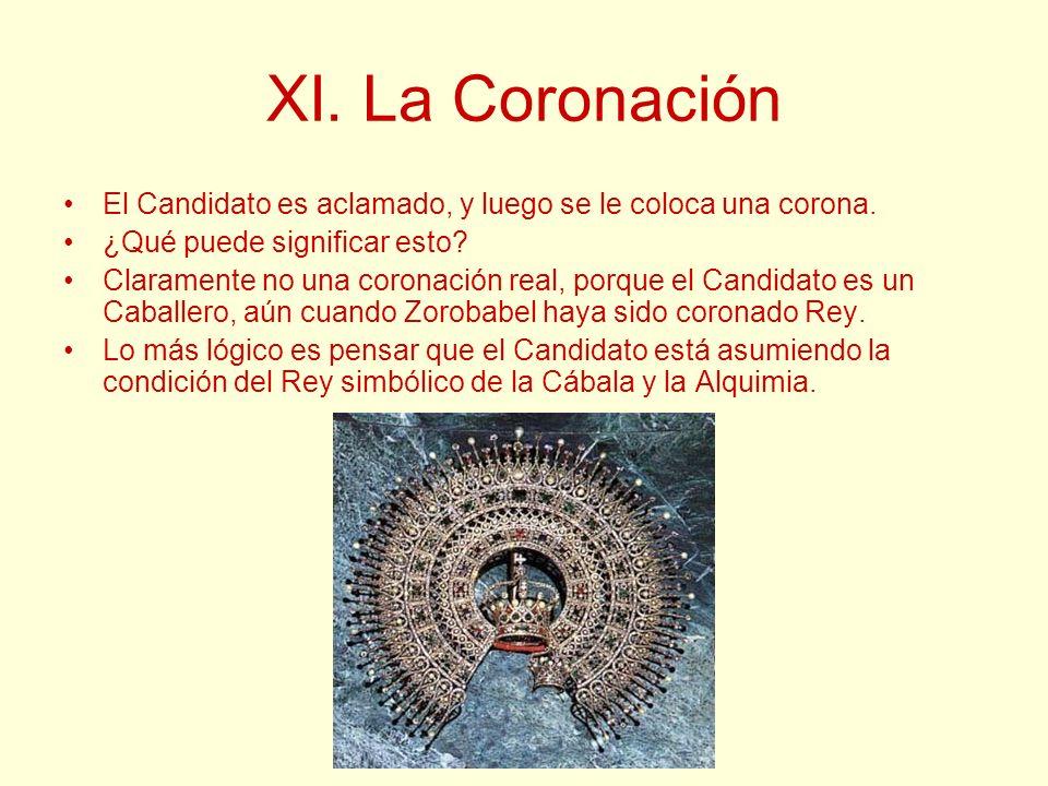 XI. La Coronación El Candidato es aclamado, y luego se le coloca una corona. ¿Qué puede significar esto? Claramente no una coronación real, porque el