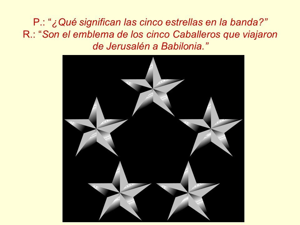P.: ¿Qué significan las cinco estrellas en la banda? R.: Son el emblema de los cinco Caballeros que viajaron de Jerusalén a Babilonia.