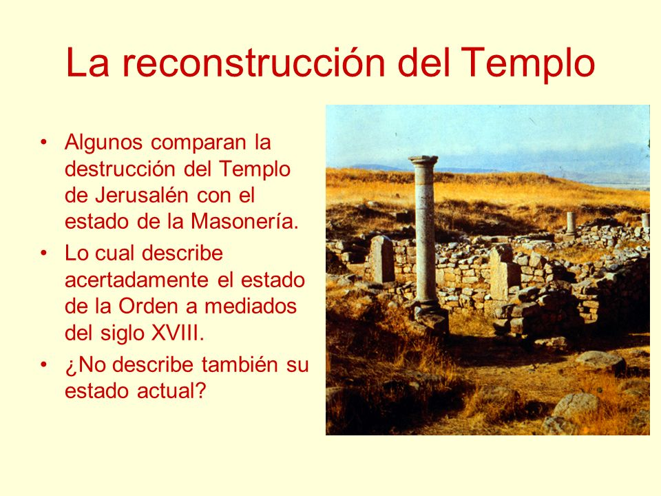 La reconstrucción del Templo Algunos comparan la destrucción del Templo de Jerusalén con el estado de la Masonería. Lo cual describe acertadamente el