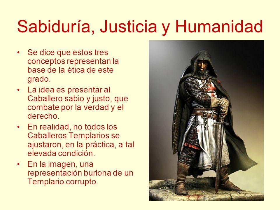 Sabiduría, Justicia y Humanidad Se dice que estos tres conceptos representan la base de la ética de este grado. La idea es presentar al Caballero sabi