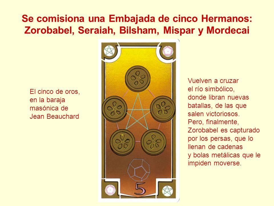 Se comisiona una Embajada de cinco Hermanos: Zorobabel, Seraiah, Bilsham, Mispar y Mordecai El cinco de oros, en la baraja masónica de Jean Beauchard
