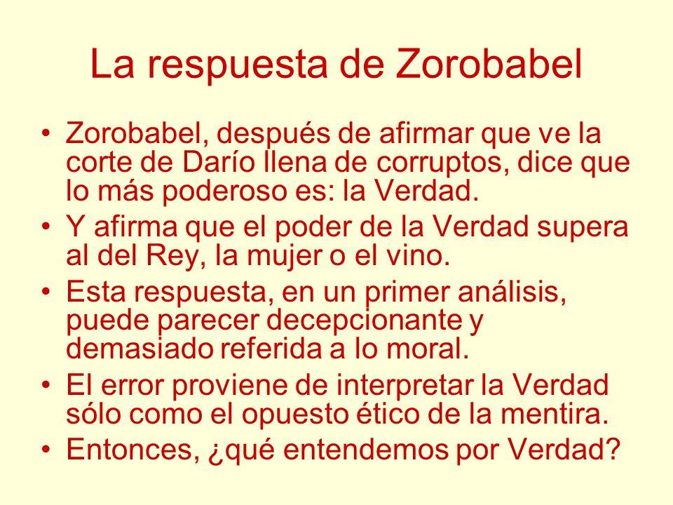 La respuesta de Zorobabel Zorobabel, después de afirmar que ve la corte de Darío llena de corruptos, dice que lo más poderoso es: la Verdad. Y afirma