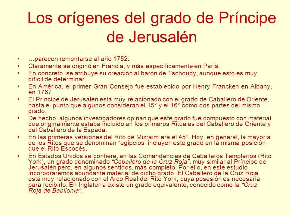 Los orígenes del grado de Príncipe de Jerusalén …parecen remontarse al año 1752. Claramente se originó en Francia, y más específicamente en París. En