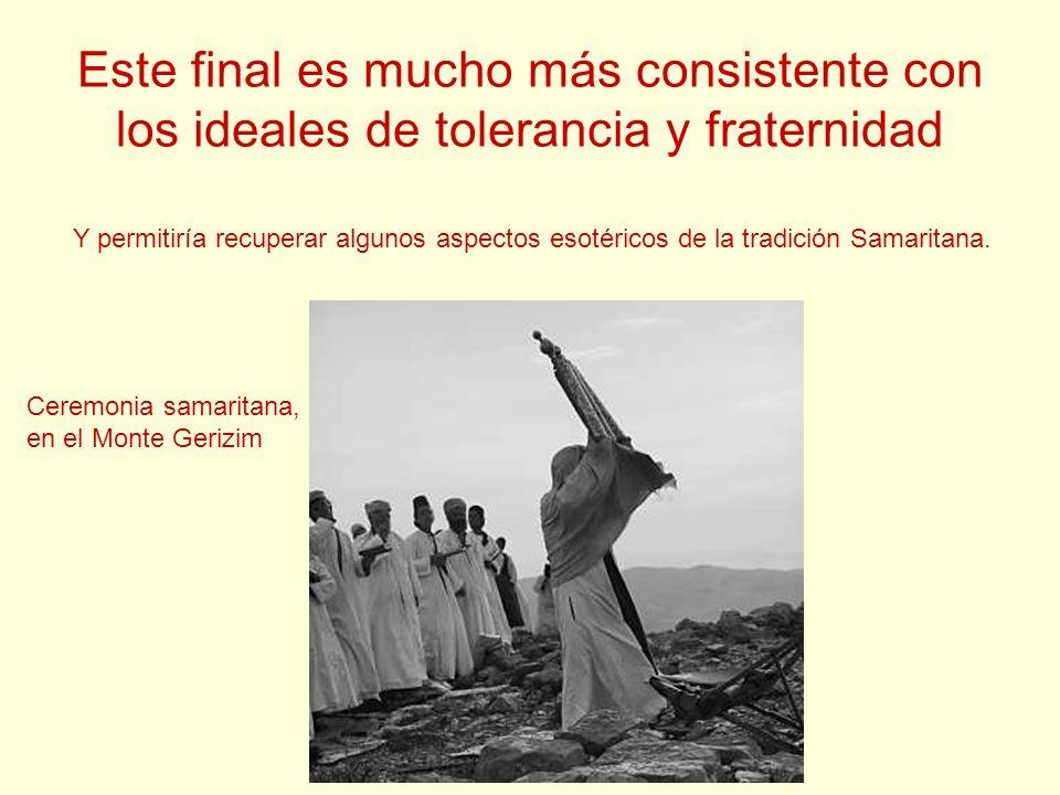 Este final es mucho más consistente con los ideales de tolerancia y fraternidad Ceremonia samaritana, en el Monte Gerizim Y permitiría recuperar algun