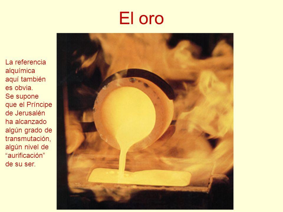 El oro La referencia alquímica aquí también es obvia. Se supone que el Príncipe de Jerusalén ha alcanzado algún grado de transmutación, algún nivel de