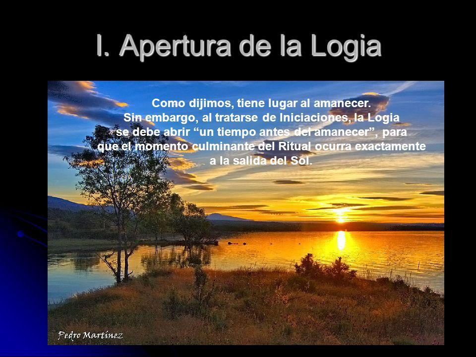 I. Apertura de la Logia Como dijimos, tiene lugar al amanecer. Sin embargo, al tratarse de Iniciaciones, la Logia se debe abrir un tiempo antes del am