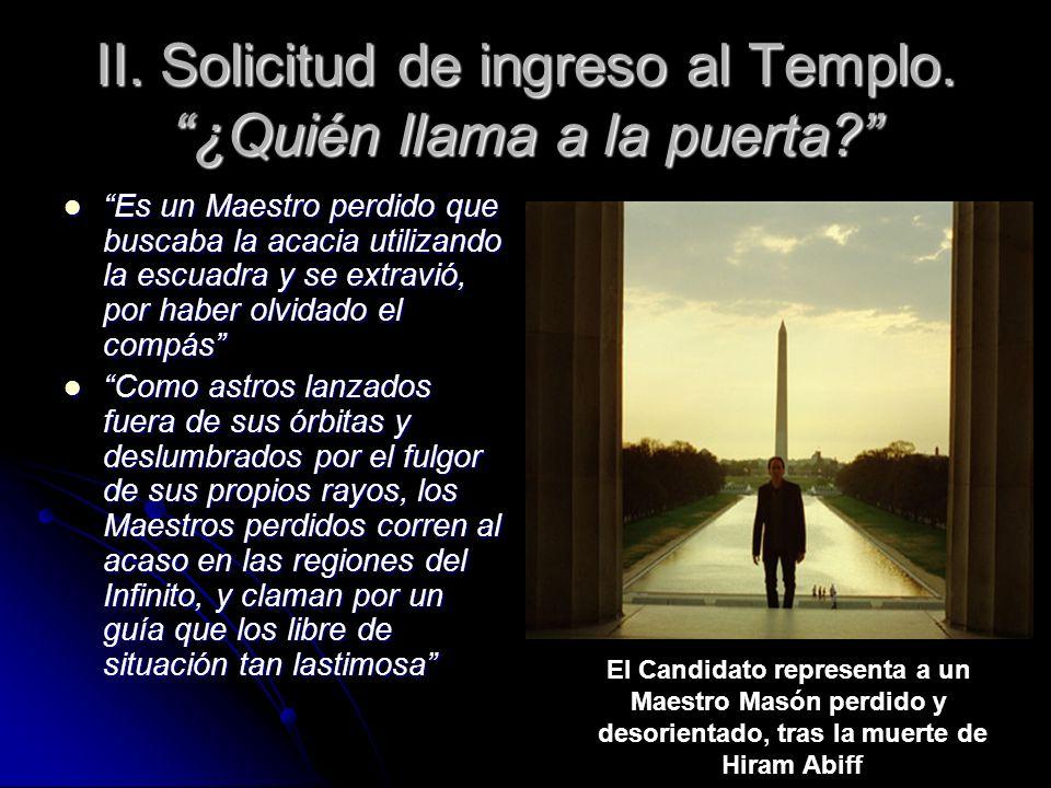 II. Solicitud de ingreso al Templo. ¿Quién llama a la puerta? Es un Maestro perdido que buscaba la acacia utilizando la escuadra y se extravió, por ha