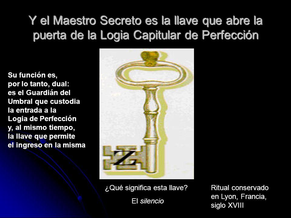 Y el Maestro Secreto es la llave que abre la puerta de la Logia Capitular de Perfección ¿Qué significa esta llave? El silencio Ritual conservado en Ly