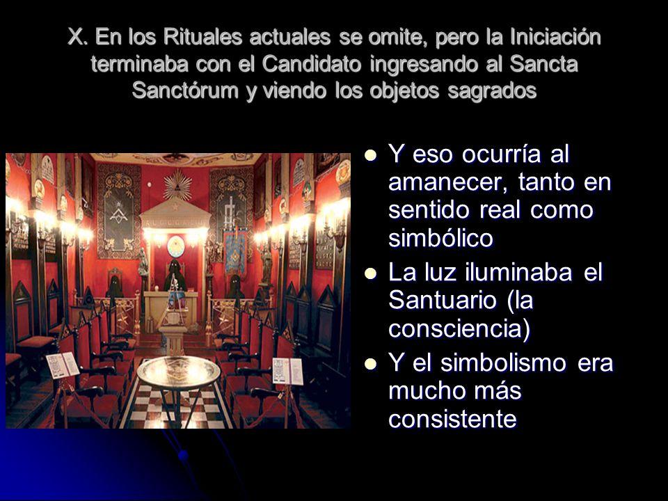 X. En los Rituales actuales se omite, pero la Iniciación terminaba con el Candidato ingresando al Sancta Sanctórum y viendo los objetos sagrados Y eso