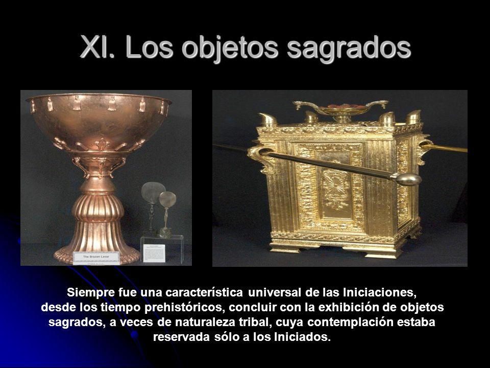 XI. Los objetos sagrados Siempre fue una característica universal de las Iniciaciones, desde los tiempo prehistóricos, concluir con la exhibición de o