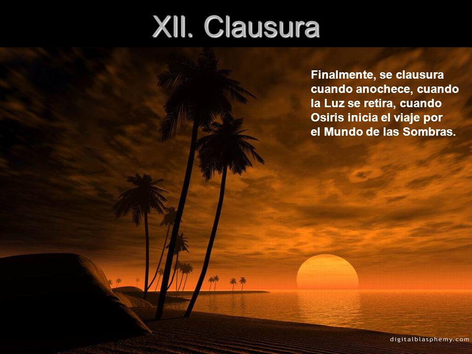 XII. Clausura Finalmente, se clausura cuando anochece, cuando la Luz se retira, cuando Osiris inicia el viaje por el Mundo de las Sombras.