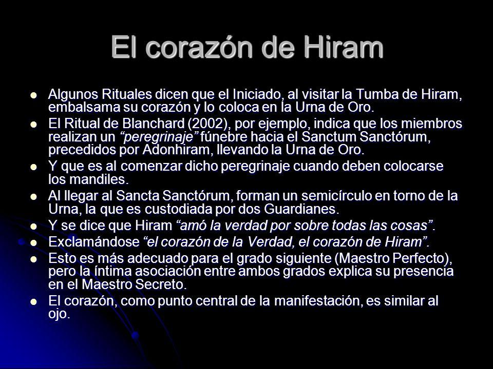 El corazón de Hiram Algunos Rituales dicen que el Iniciado, al visitar la Tumba de Hiram, embalsama su corazón y lo coloca en la Urna de Oro. Algunos