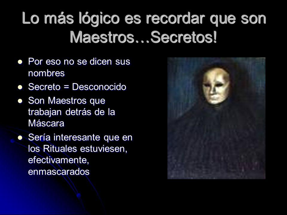 Lo más lógico es recordar que son Maestros…Secretos! Por eso no se dicen sus nombres Por eso no se dicen sus nombres Secreto = Desconocido Secreto = D