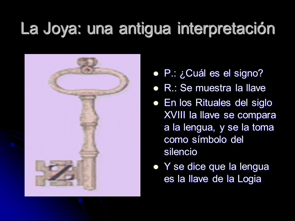 La Joya: una antigua interpretación P.: ¿Cuál es el signo? P.: ¿Cuál es el signo? R.: Se muestra la llave R.: Se muestra la llave En los Rituales del