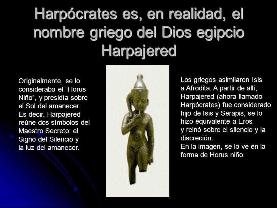 Harpócrates es, en realidad, el nombre griego del Dios egipcio Harpajered Originalmente, se lo consideraba el Horus Niño, y presidía sobre el Sol del