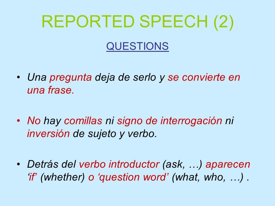 REPORTED SPEECH (2) QUESTIONS Una pregunta deja de serlo y se convierte en una frase. No hay comillas ni signo de interrogación ni inversión de sujeto