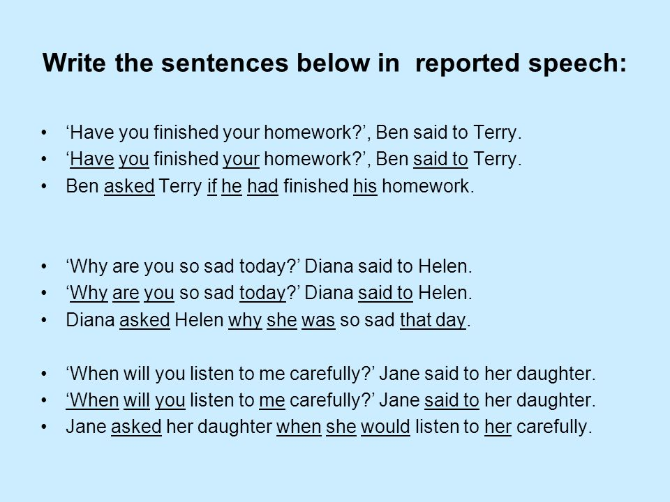 Write the sentences below in reported speech: Have you finished your homework?, Ben said to Terry. Ben asked Terry if he had finished his homework. Wh