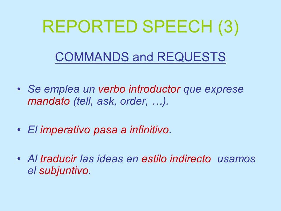 REPORTED SPEECH (3) COMMANDS and REQUESTS Se emplea un verbo introductor que exprese mandato (tell, ask, order, …). El imperativo pasa a infinitivo. A