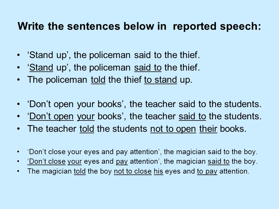 Write the sentences below in reported speech: Stand up, the policeman said to the thief. The policeman told the thief to stand up. Dont open your book