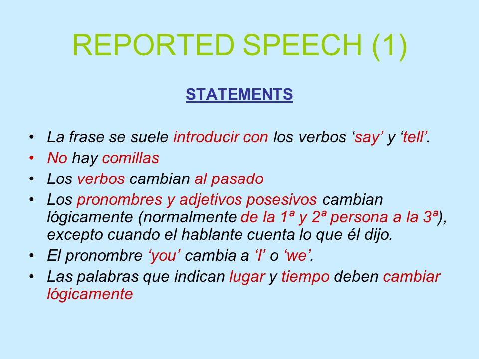 REPORTED SPEECH (1) STATEMENTS La frase se suele introducir con los verbos say y tell. No hay comillas Los verbos cambian al pasado Los pronombres y a