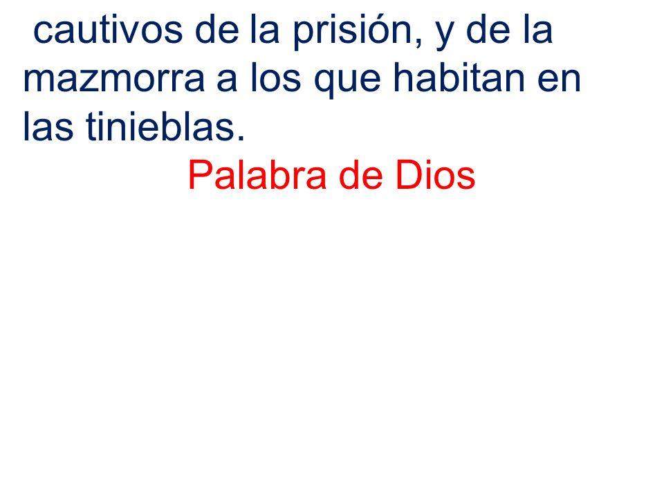 cautivos de la prisión, y de la mazmorra a los que habitan en las tinieblas. Palabra de Dios
