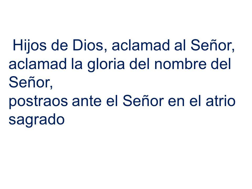 Hijos de Dios, aclamad al Señor, aclamad la gloria del nombre del Señor, postraos ante el Señor en el atrio sagrado
