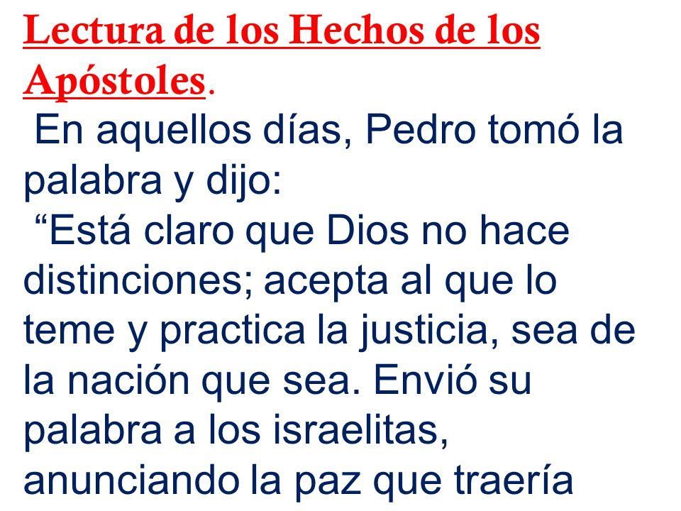 Lectura de los Hechos de los Apóstoles. En aquellos días, Pedro tomó la palabra y dijo: Está claro que Dios no hace distinciones; acepta al que lo tem