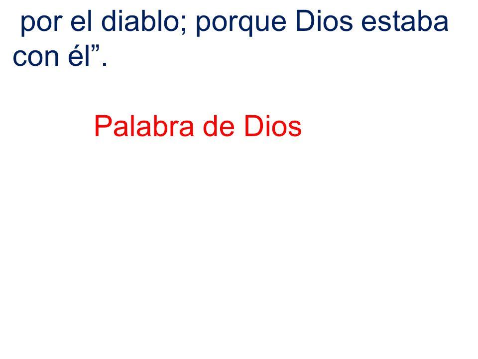 por el diablo; porque Dios estaba con él. Palabra de Dios