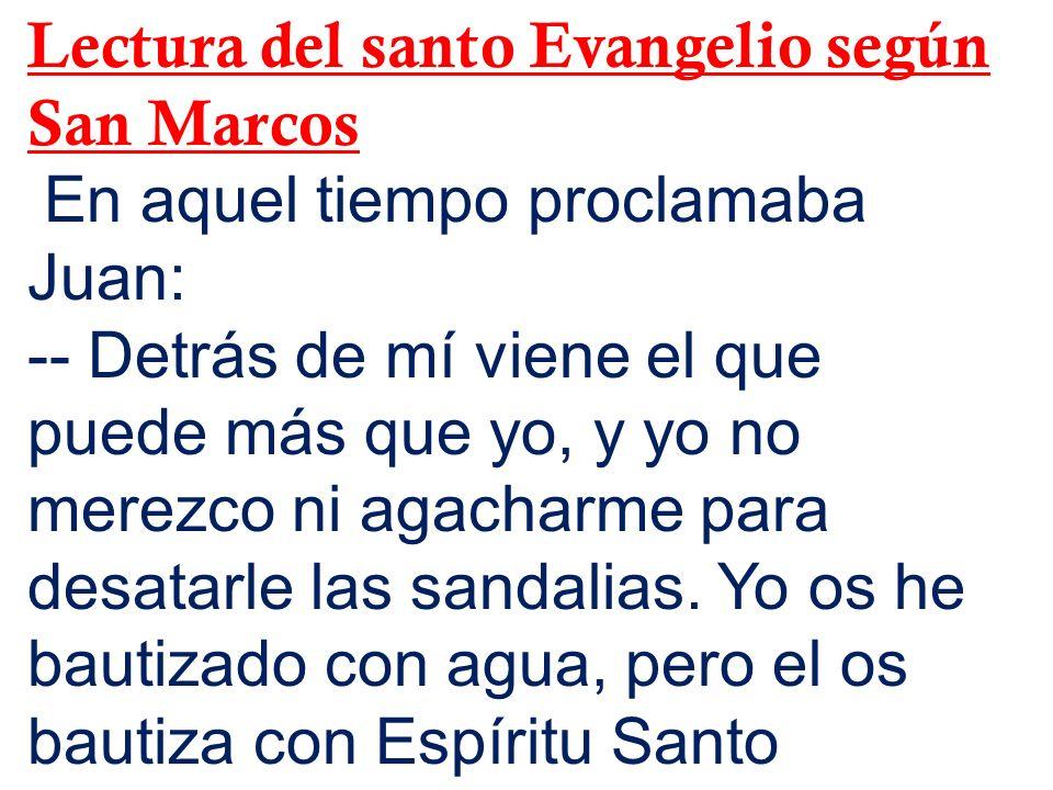 Lectura del santo Evangelio según San Marcos En aquel tiempo proclamaba Juan: -- Detrás de mí viene el que puede más que yo, y yo no merezco ni agacha