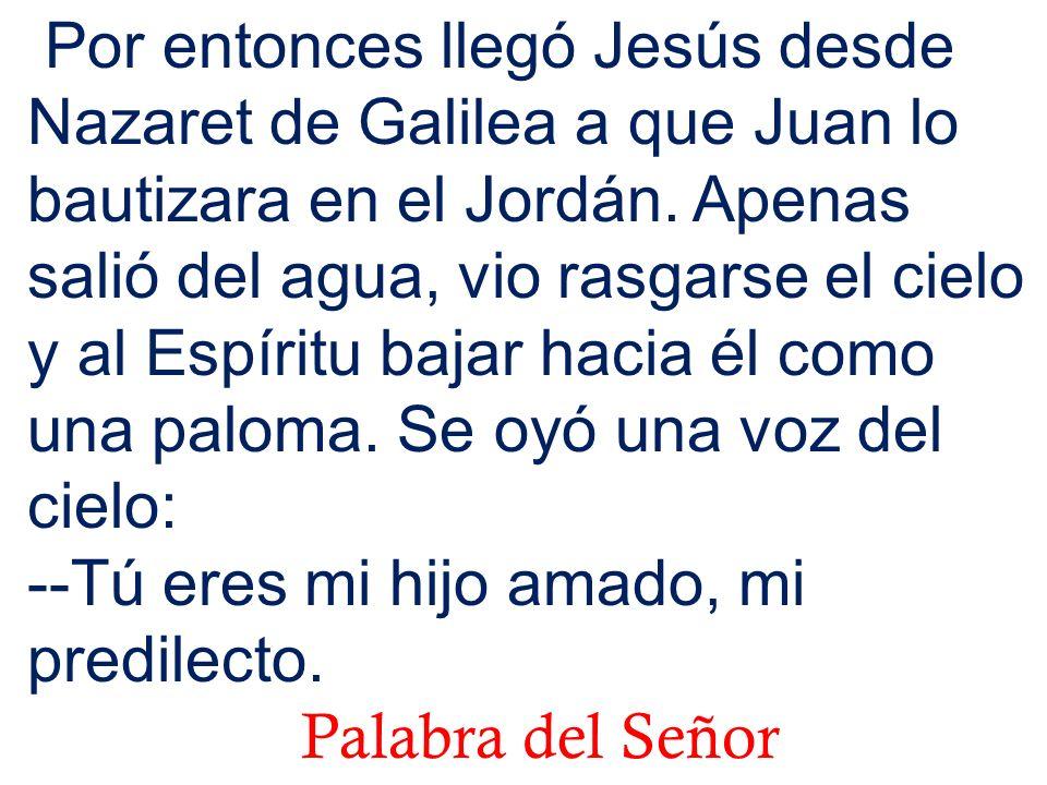 Por entonces llegó Jesús desde Nazaret de Galilea a que Juan lo bautizara en el Jordán. Apenas salió del agua, vio rasgarse el cielo y al Espíritu baj