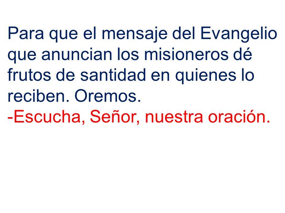 Para que el mensaje del Evangelio que anuncian los misioneros dé frutos de santidad en quienes lo reciben. Oremos. -Escucha, Señor, nuestra oración.