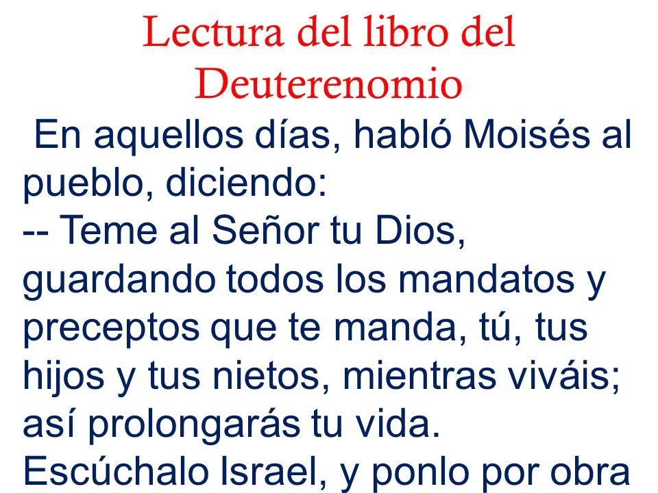Lectura del libro del Deuterenomio En aquellos días, habló Moisés al pueblo, diciendo: -- Teme al Señor tu Dios, guardando todos los mandatos y precep