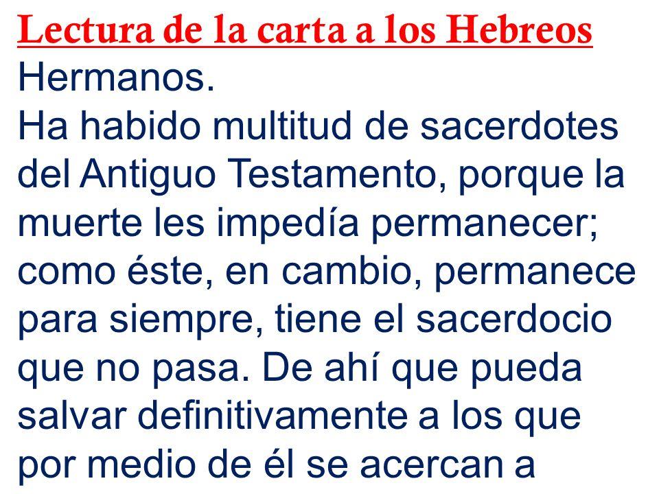 Lectura de la carta a los Hebreos Hermanos. Ha habido multitud de sacerdotes del Antiguo Testamento, porque la muerte les impedía permanecer; como ést