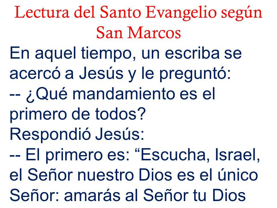 Lectura del Santo Evangelio según San Marcos En aquel tiempo, un escriba se acercó a Jesús y le preguntó: -- ¿Qué mandamiento es el primero de todos?