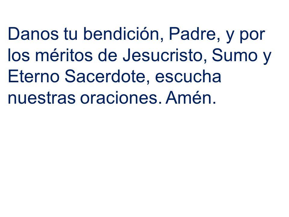 Danos tu bendición, Padre, y por los méritos de Jesucristo, Sumo y Eterno Sacerdote, escucha nuestras oraciones. Amén.