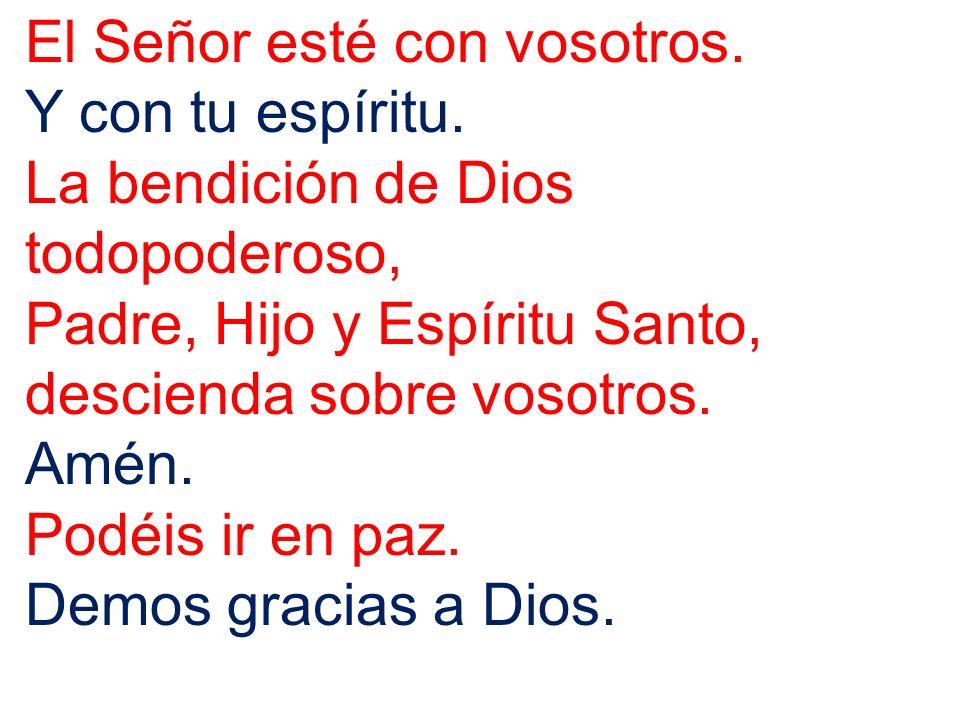 El Señor esté con vosotros. Y con tu espíritu. La bendición de Dios todopoderoso, Padre, Hijo y Espíritu Santo, descienda sobre vosotros. Amén. Podéis